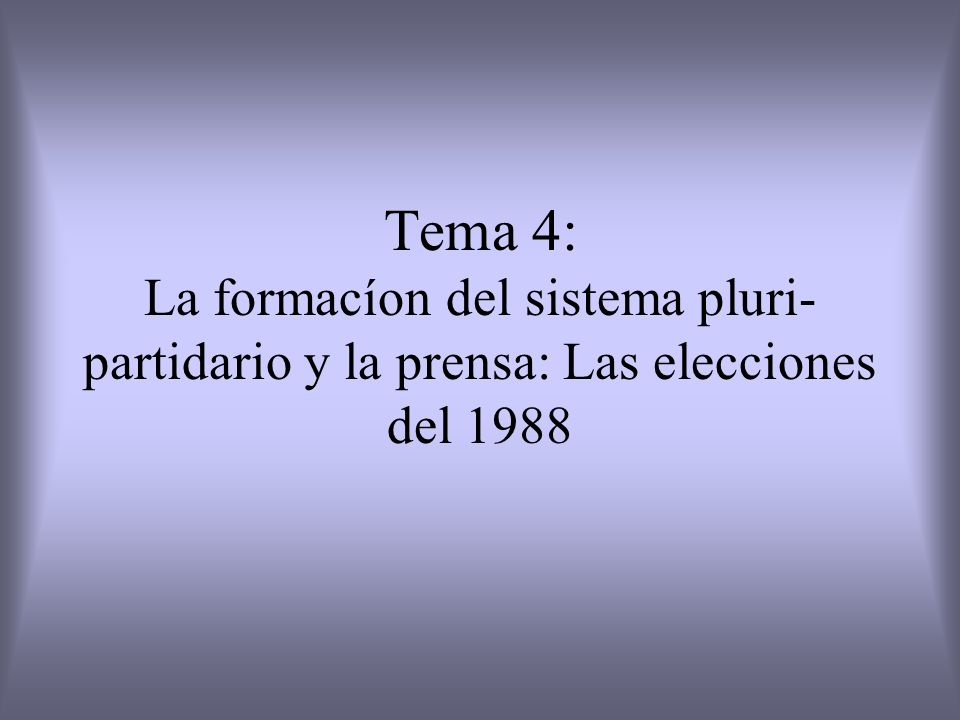 Tema 4: La formacíon del sistema pluri-partidario y la prensa: Las elecciones del 1988