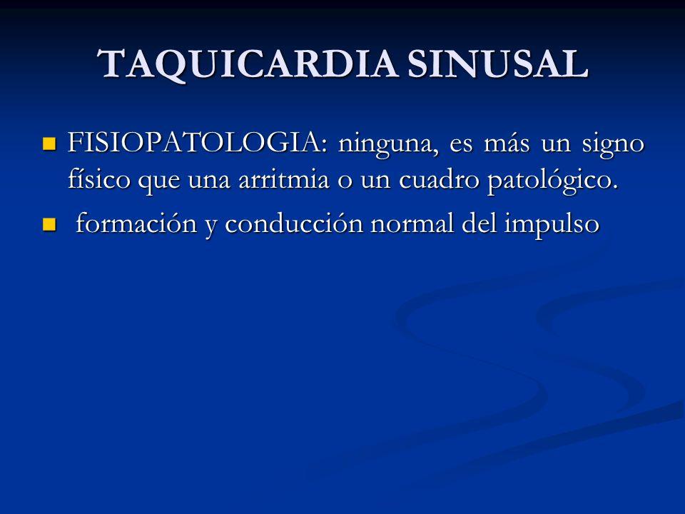 TAQUICARDIA SINUSAL FISIOPATOLOGIA: ninguna, es más un signo físico que una arritmia o un cuadro patológico.