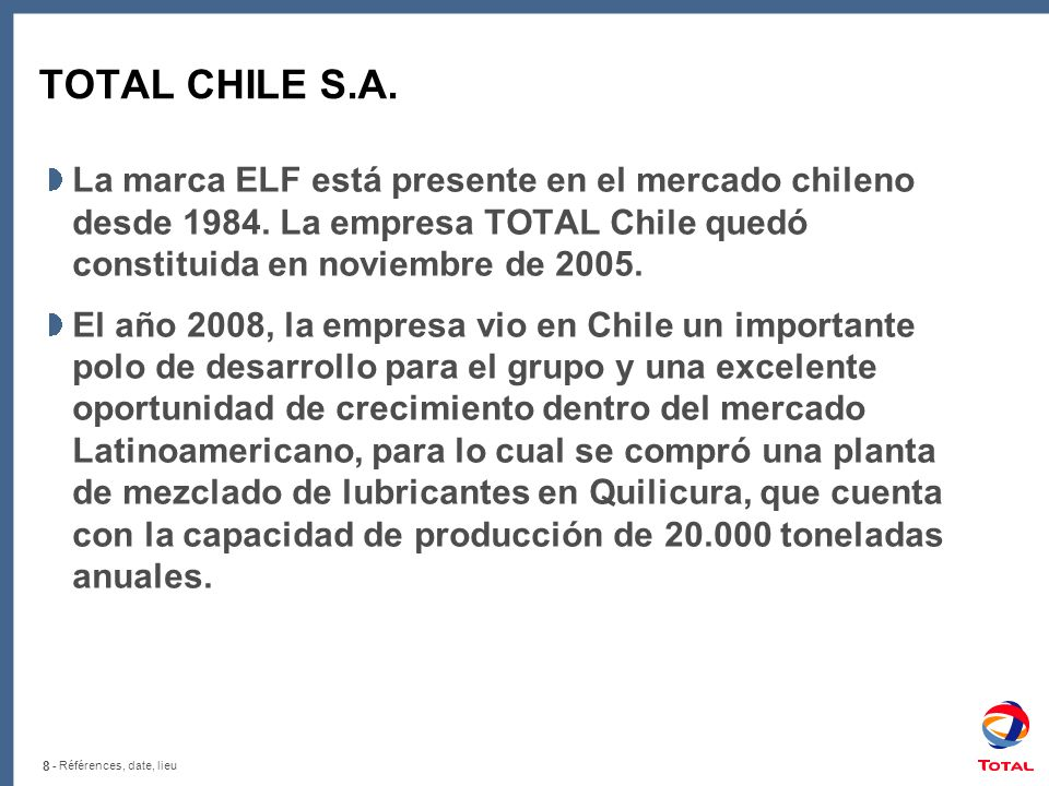 TOTAL CHILE S.A. La marca ELF está presente en el mercado chileno desde 1984. La empresa TOTAL Chile quedó constituida en noviembre de 2005.