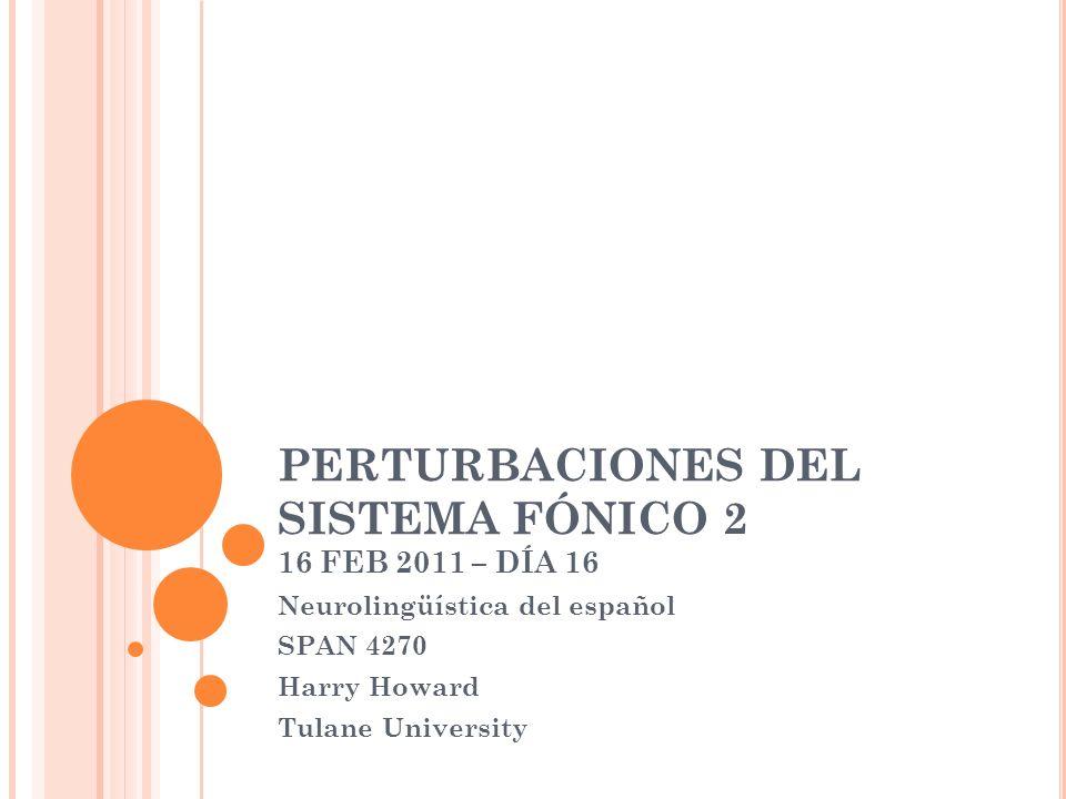PERTURBACIONES DEL SISTEMA FÓNICO 2 16 FEB 2011 – DÍA 16