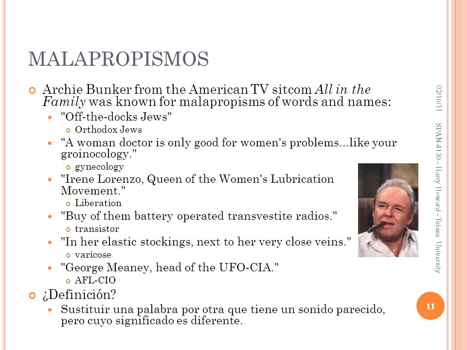 MALAPROPISMOS 02/16/11. Archie Bunker from the American TV sitcom All in the Family was known for malapropisms of words and names:
