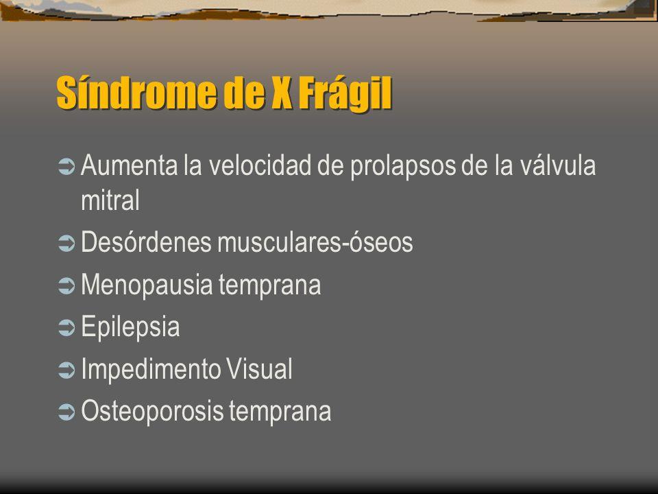 Síndrome de X Frágil Aumenta la velocidad de prolapsos de la válvula mitral. Desórdenes musculares-óseos.