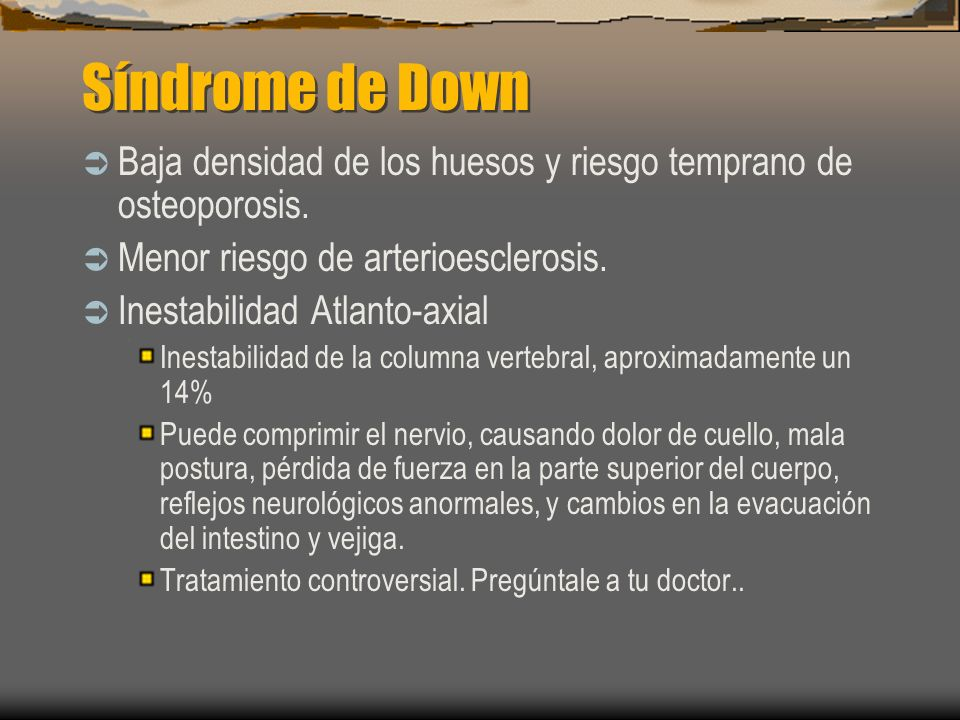 Síndrome de Down Baja densidad de los huesos y riesgo temprano de osteoporosis. Menor riesgo de arterioesclerosis.