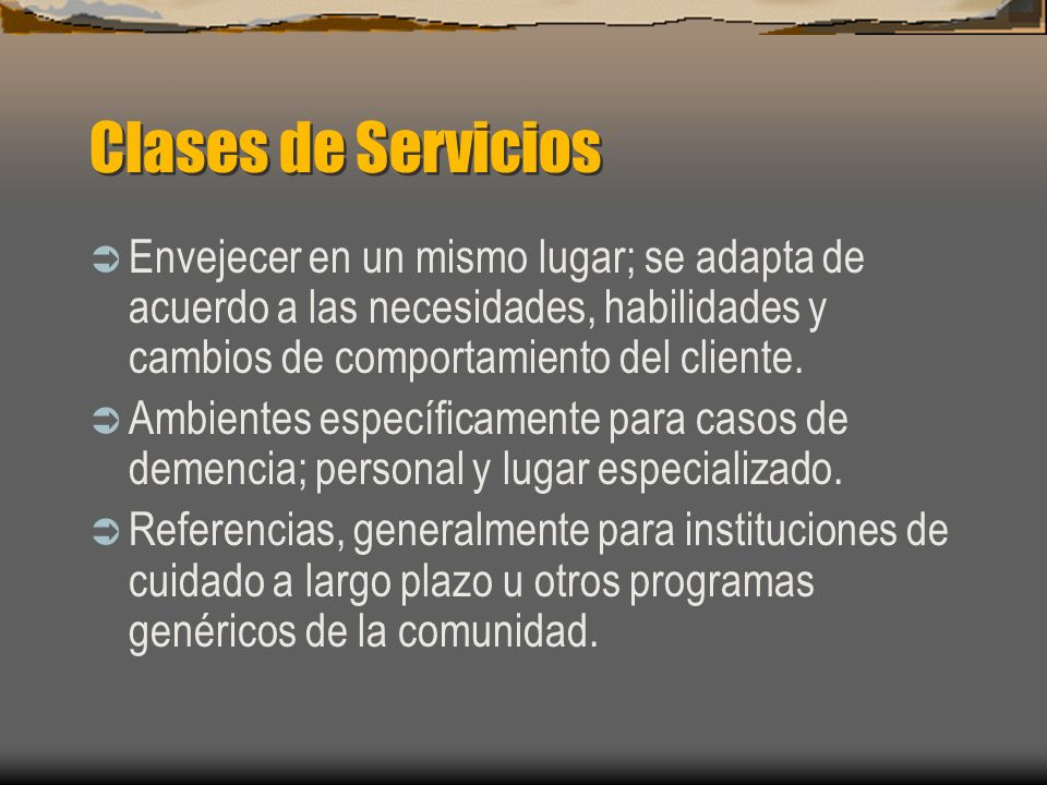 Clases de Servicios Envejecer en un mismo lugar; se adapta de acuerdo a las necesidades, habilidades y cambios de comportamiento del cliente.