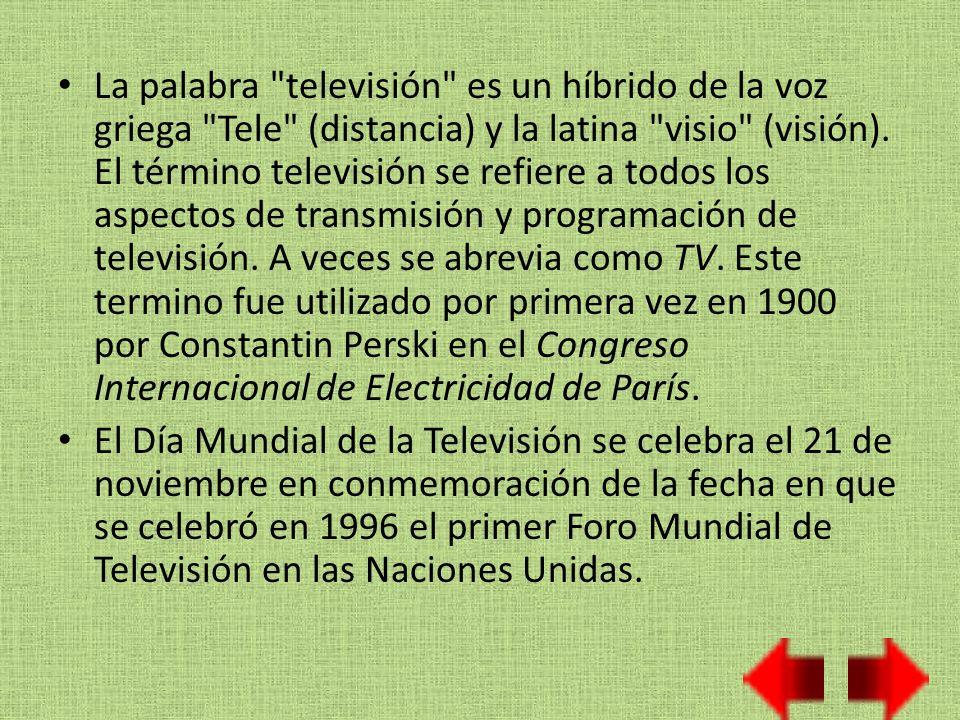 La palabra televisión es un híbrido de la voz griega Tele (distancia) y la latina visio (visión). El término televisión se refiere a todos los aspectos de transmisión y programación de televisión. A veces se abrevia como TV. Este termino fue utilizado por primera vez en 1900 por Constantin Perski en el Congreso Internacional de Electricidad de París.