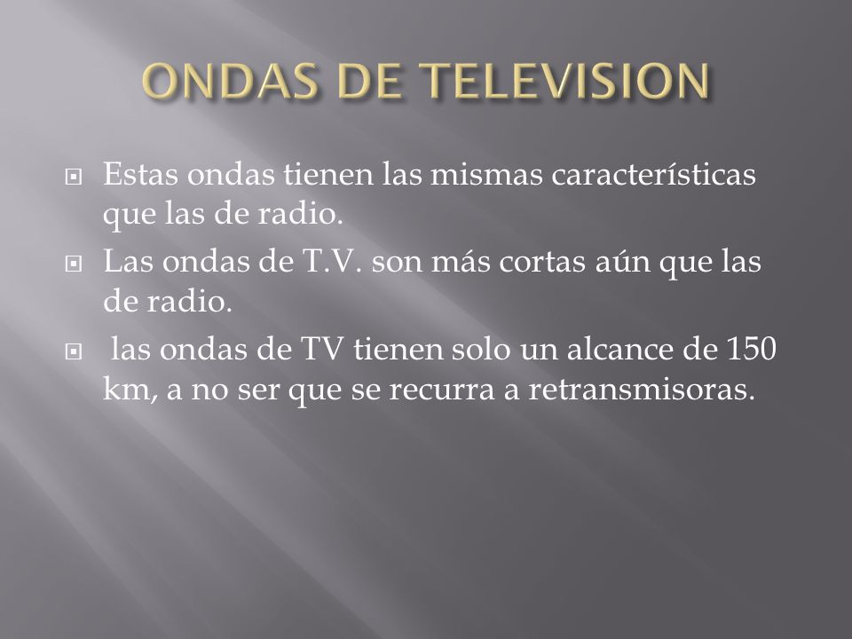 ONDAS DE TELEVISION Estas ondas tienen las mismas características que las de radio. Las ondas de T.V. son más cortas aún que las de radio.