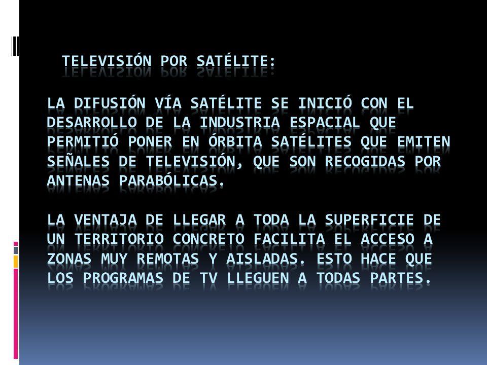 Televisión por Satélite: La difusión vía satélite se inició con el desarrollo de la industria espacial que permitió poner en órbita satélites que emiten señales de televisión, que son recogidas por antenas parabólicas.