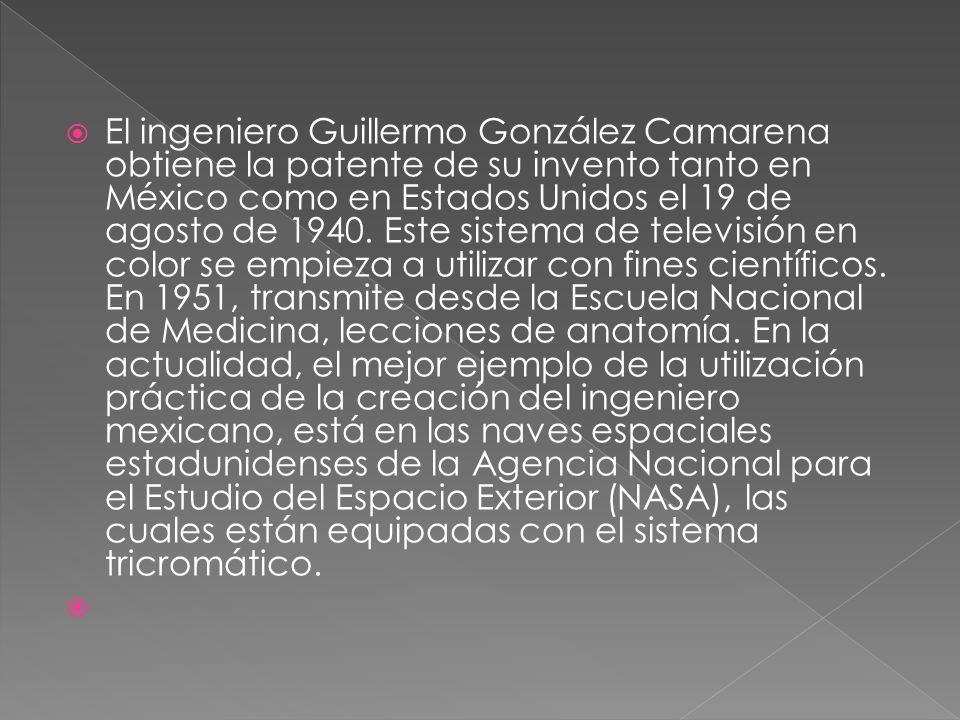 El ingeniero Guillermo González Camarena obtiene la patente de su invento tanto en México como en Estados Unidos el 19 de agosto de 1940. Este sistema de televisión en color se empieza a utilizar con fines científicos. En 1951, transmite desde la Escuela Nacional de Medicina, lecciones de anatomía. En la actualidad, el mejor ejemplo de la utilización práctica de la creación del ingeniero mexicano, está en las naves espaciales estadunidenses de la Agencia Nacional para el Estudio del Espacio Exterior (NASA), las cuales están equipadas con el sistema tricromático.