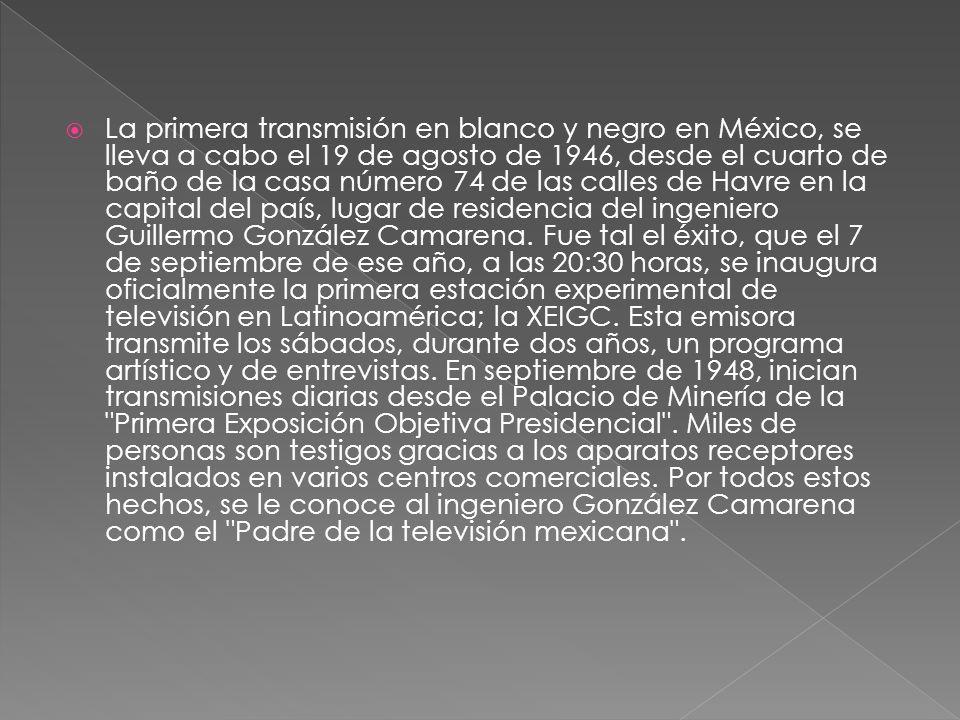 La primera transmisión en blanco y negro en México, se lleva a cabo el 19 de agosto de 1946, desde el cuarto de baño de la casa número 74 de las calles de Havre en la capital del país, lugar de residencia del ingeniero Guillermo González Camarena.