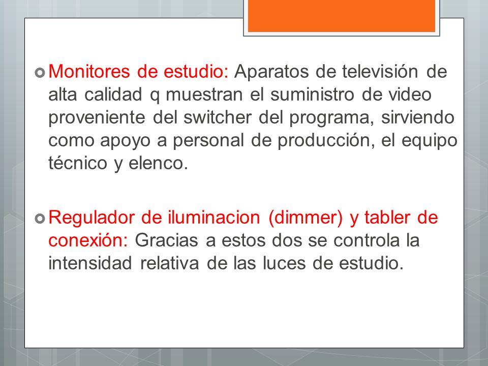 Monitores de estudio: Aparatos de televisión de alta calidad q muestran el suministro de video proveniente del switcher del programa, sirviendo como apoyo a personal de producción, el equipo técnico y elenco.
