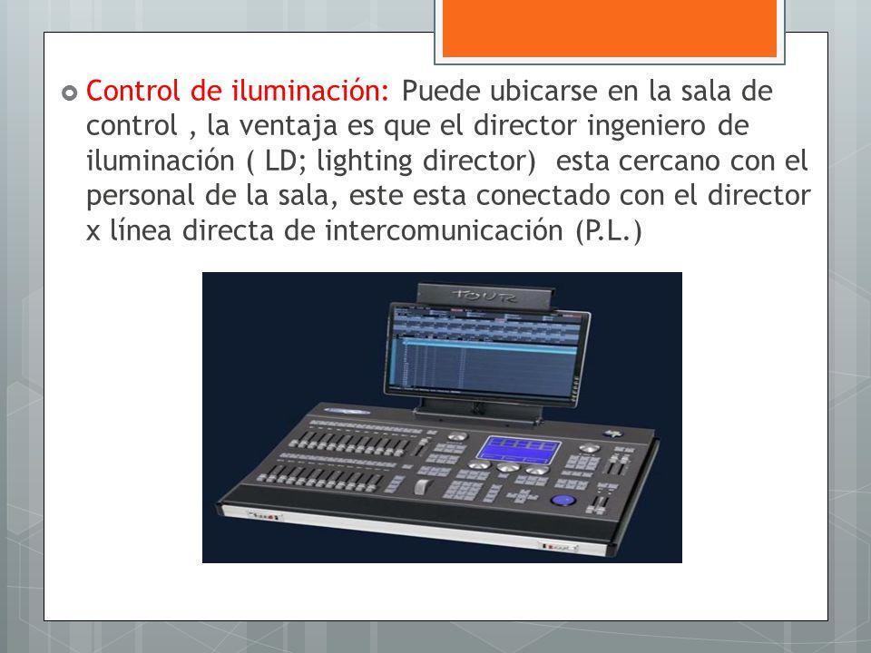 Control de iluminación: Puede ubicarse en la sala de control , la ventaja es que el director ingeniero de iluminación ( LD; lighting director) esta cercano con el personal de la sala, este esta conectado con el director x línea directa de intercomunicación (P.L.)