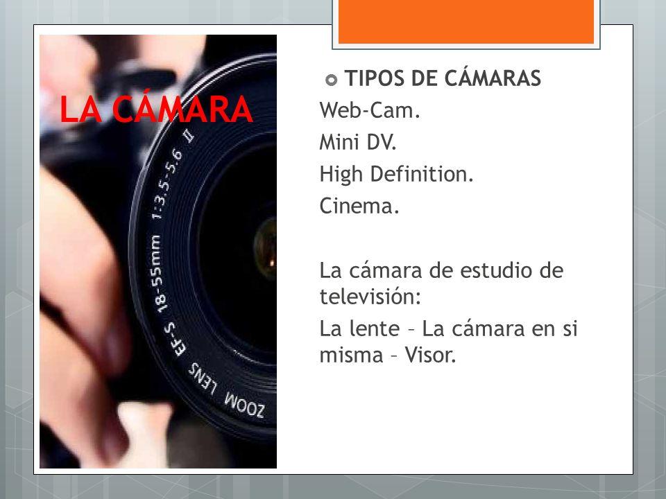 LA CÁMARA TIPOS DE CÁMARAS Web-Cam. Mini DV. High Definition. Cinema.