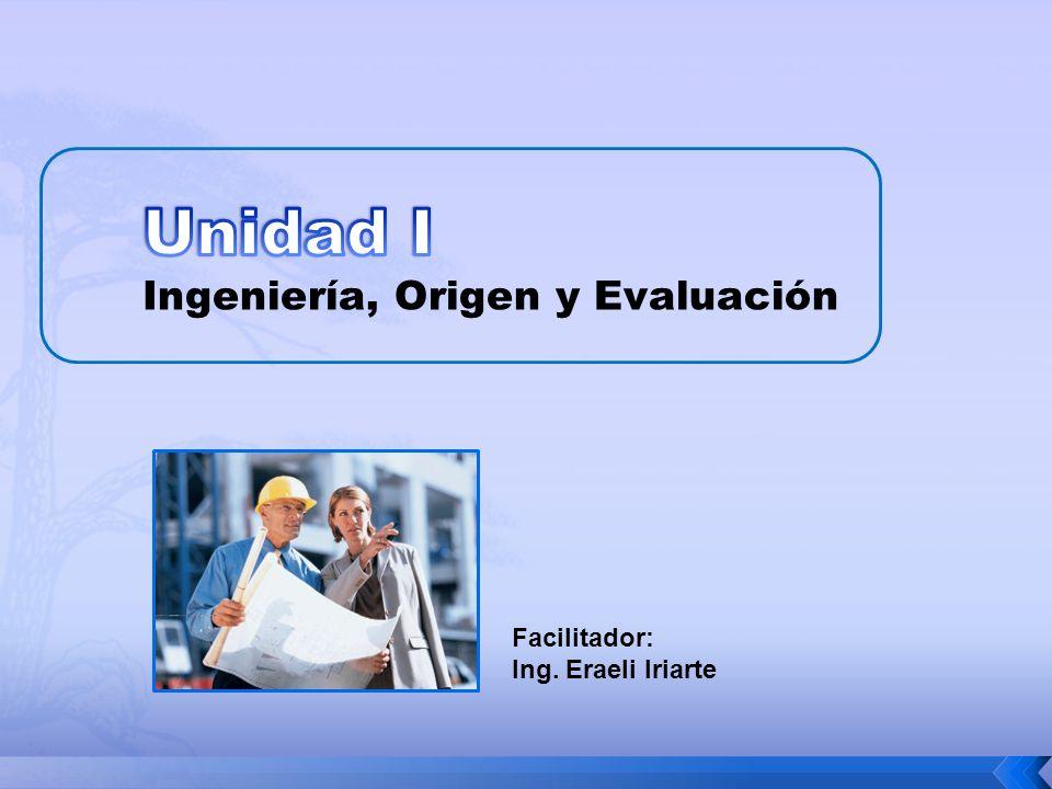 Unidad I Ingeniería, Origen y Evaluación Facilitador: