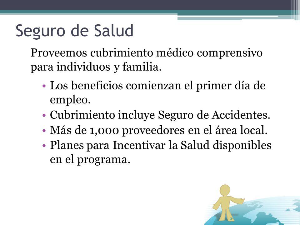 Seguro de Salud Proveemos cubrimiento médico comprensivo para individuos y familia. Los beneficios comienzan el primer día de empleo.