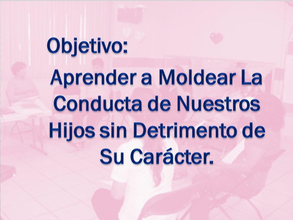 Objetivo: Aprender a Moldear La Conducta de Nuestros Hijos sin Detrimento de Su Carácter.