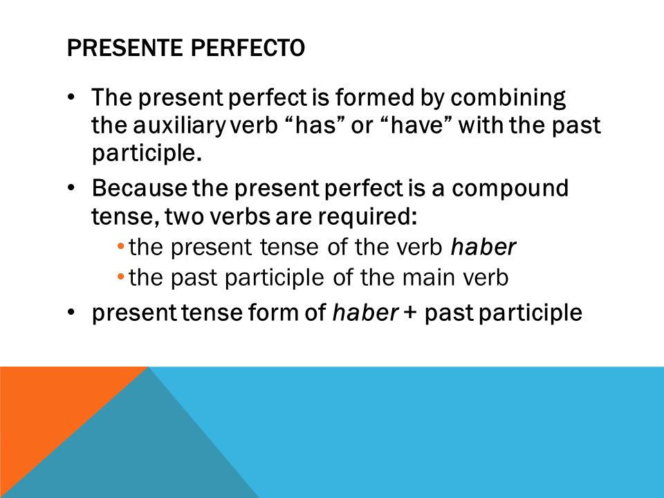 Presente perfecto The present perfect is formed by combining the auxiliary verb has or have with the past participle.