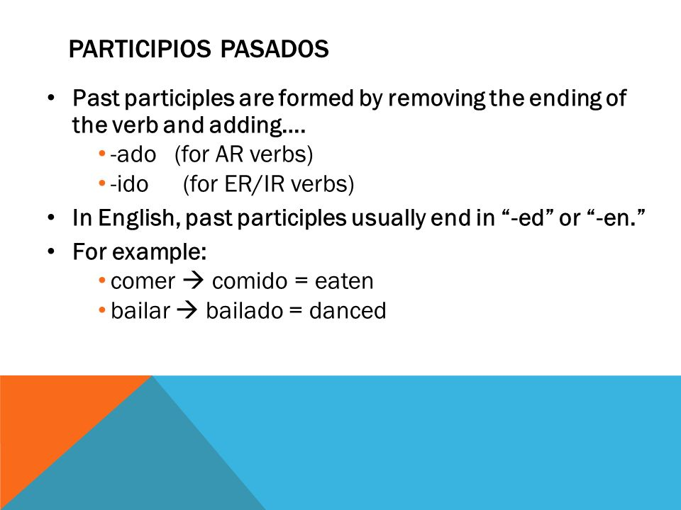 Participios pasados Past participles are formed by removing the ending of the verb and adding…. -ado (for AR verbs)