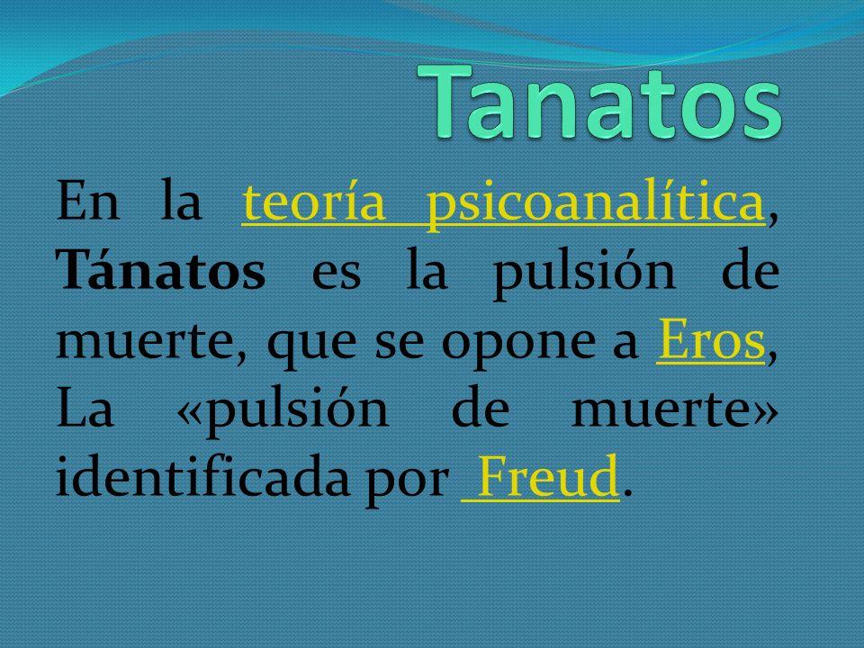 Tanatos En la teoría psicoanalítica, Tánatos es la pulsión de muerte, que se opone a Eros, La «pulsión de muerte» identificada por Freud.