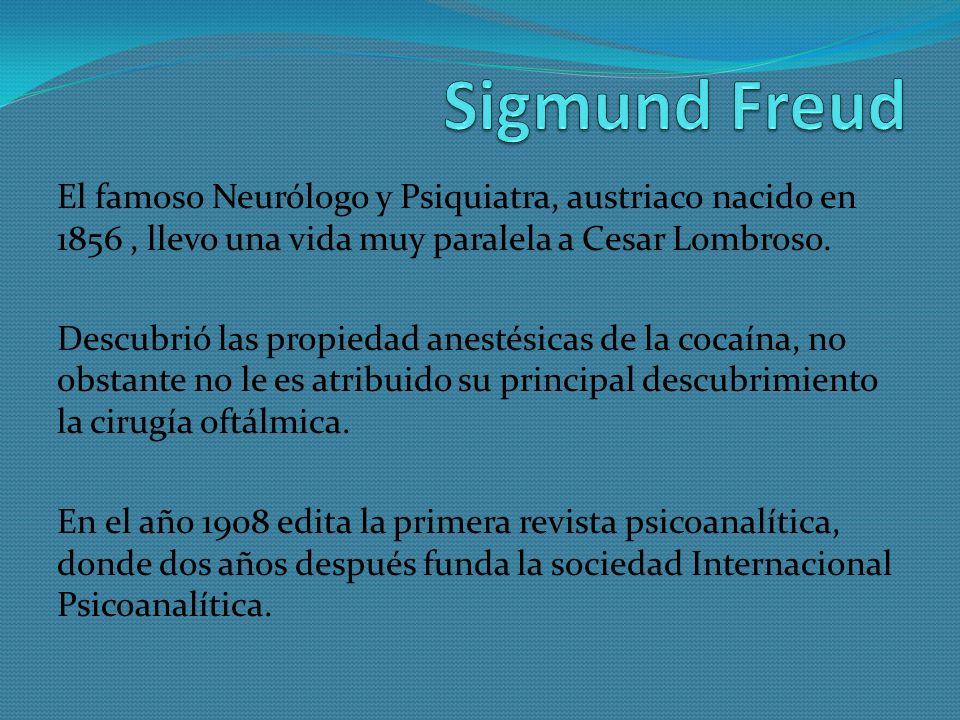 Sigmund Freud El famoso Neurólogo y Psiquiatra, austriaco nacido en 1856 , llevo una vida muy paralela a Cesar Lombroso.