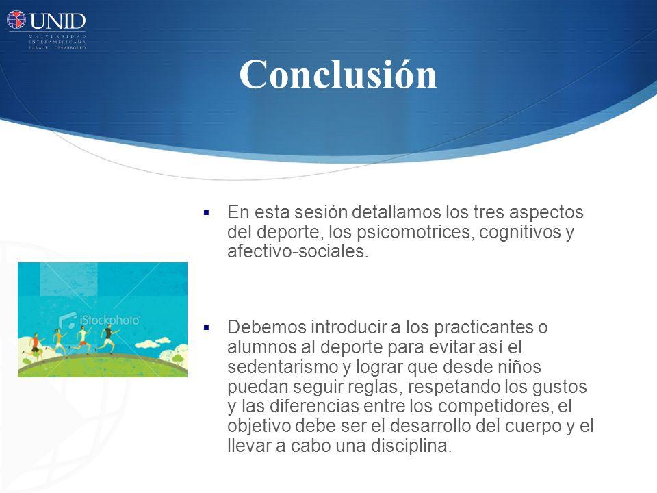 Conclusión En esta sesión detallamos los tres aspectos del deporte, los psicomotrices, cognitivos y afectivo-sociales.