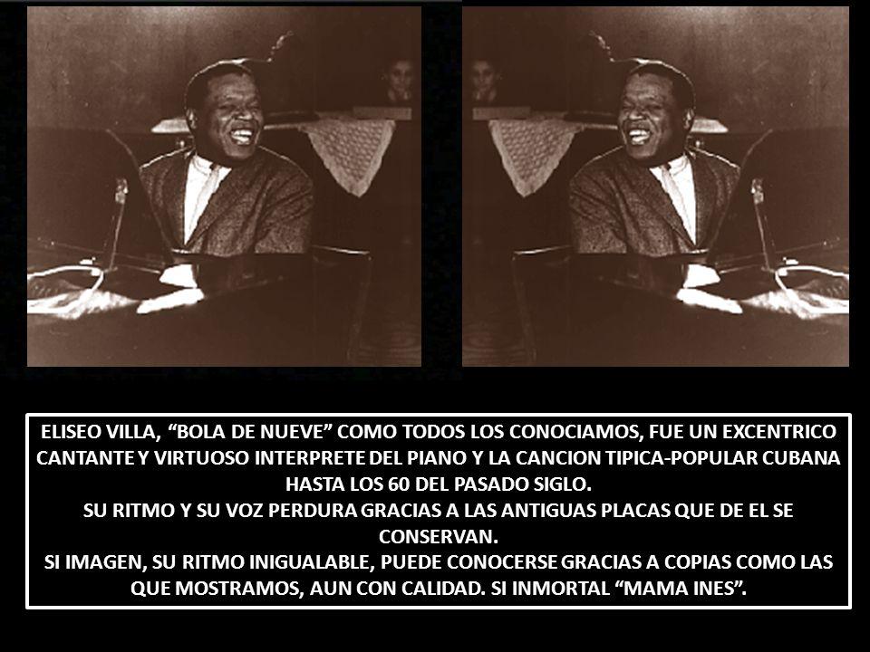ELISEO VILLA, BOLA DE NUEVE COMO TODOS LOS CONOCIAMOS, FUE UN EXCENTRICO CANTANTE Y VIRTUOSO INTERPRETE DEL PIANO Y LA CANCION TIPICA-POPULAR CUBANA HASTA LOS 60 DEL PASADO SIGLO.