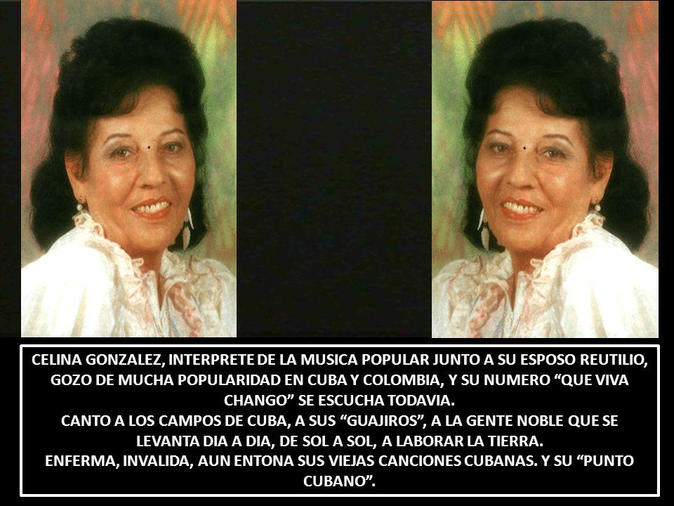 CELINA GONZALEZ, INTERPRETE DE LA MUSICA POPULAR JUNTO A SU ESPOSO REUTILIO, GOZO DE MUCHA POPULARIDAD EN CUBA Y COLOMBIA, Y SU NUMERO QUE VIVA CHANGO SE ESCUCHA TODAVIA.