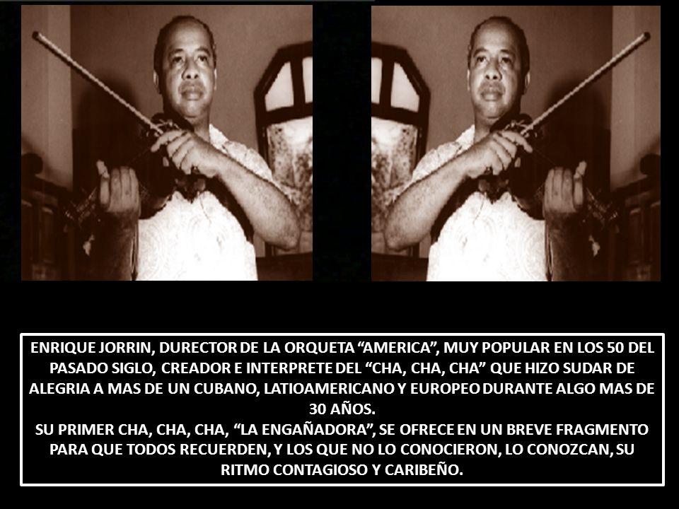 ENRIQUE JORRIN, DURECTOR DE LA ORQUETA AMERICA , MUY POPULAR EN LOS 50 DEL PASADO SIGLO, CREADOR E INTERPRETE DEL CHA, CHA, CHA QUE HIZO SUDAR DE ALEGRIA A MAS DE UN CUBANO, LATIOAMERICANO Y EUROPEO DURANTE ALGO MAS DE 30 AÑOS.