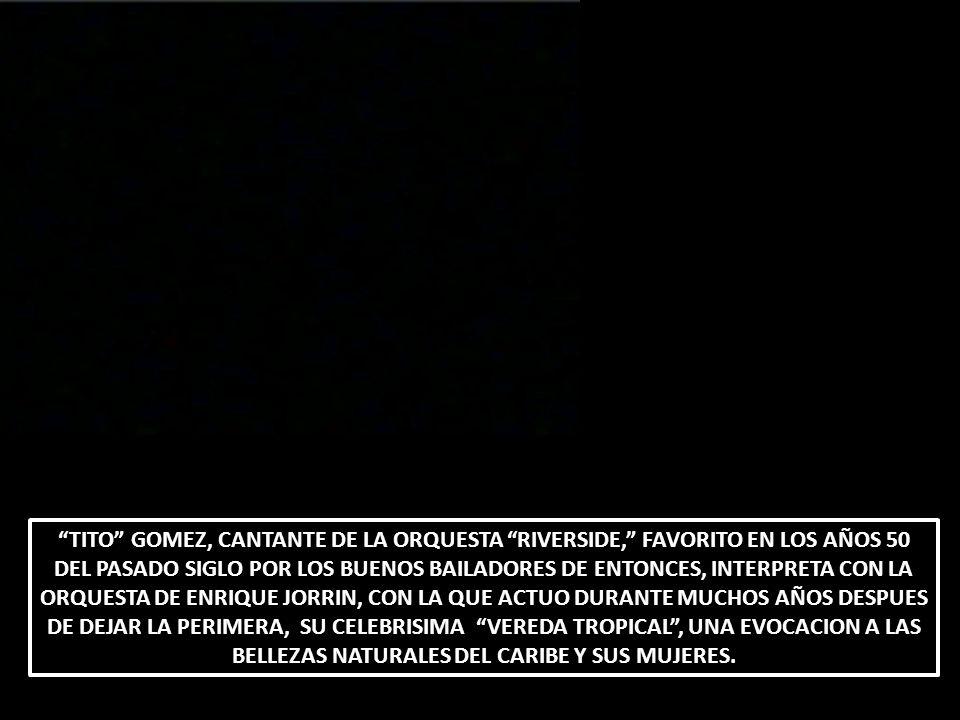 TITO GOMEZ, CANTANTE DE LA ORQUESTA RIVERSIDE, FAVORITO EN LOS AÑOS 50 DEL PASADO SIGLO POR LOS BUENOS BAILADORES DE ENTONCES, INTERPRETA CON LA ORQUESTA DE ENRIQUE JORRIN, CON LA QUE ACTUO DURANTE MUCHOS AÑOS DESPUES DE DEJAR LA PERIMERA, SU CELEBRISIMA VEREDA TROPICAL , UNA EVOCACION A LAS BELLEZAS NATURALES DEL CARIBE Y SUS MUJERES.