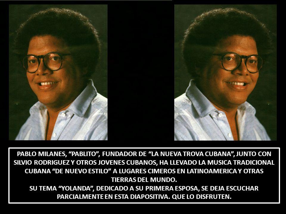 PABLO MILANES, PABLITO , FUNDADOR DE LA NUEVA TROVA CUBANA , JUNTO CON SILVIO RODRIGUEZ Y OTROS JOVENES CUBANOS, HA LLEVADO LA MUSICA TRADICIONAL CUBANA DE NUEVO ESTILO A LUGARES CIMEROS EN LATINOAMERICA Y OTRAS TIERRAS DEL MUNDO.