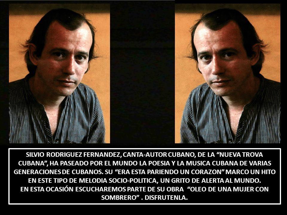 SILVIO RODRIGUEZ FERNANDEZ, CANTA-AUTOR CUBANO, DE LA NUEVA TROVA CUBANA , HA PASEADO POR EL MUNDO LA POESIA Y LA MUSICA CUBANA DE VARIAS GENERACIONES DE CUBANOS. SU ERA ESTA PARIENDO UN CORAZON MARCO UN HITO EN ESTE TIPO DE MELODIA SOCIO-POLITICA, UN GRITO DE ALERTA AL MUNDO.