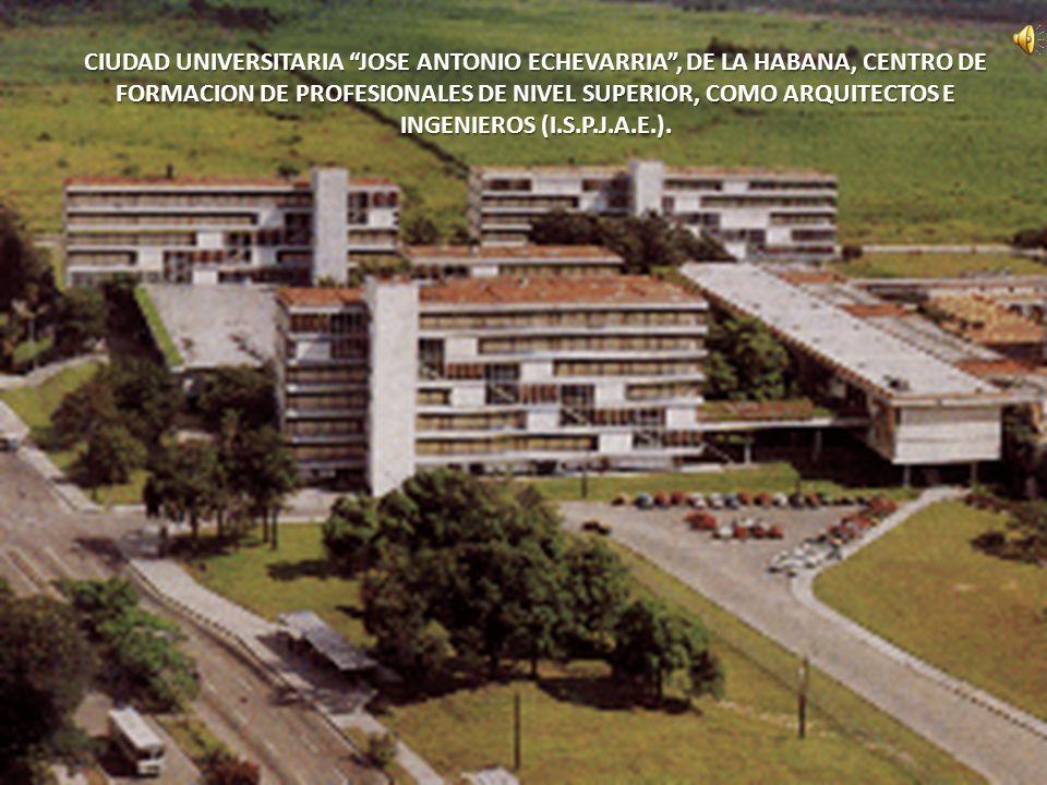 CIUDAD UNIVERSITARIA JOSE ANTONIO ECHEVARRIA , DE LA HABANA, CENTRO DE FORMACION DE PROFESIONALES DE NIVEL SUPERIOR, COMO ARQUITECTOS E INGENIEROS (I.S.P.J.A.E.).