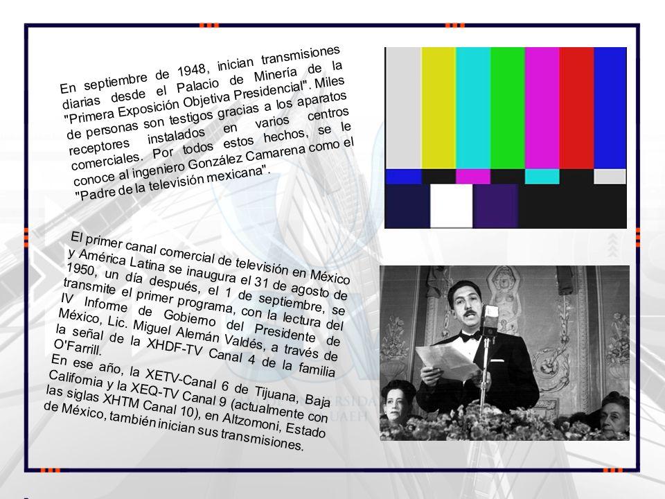 En septiembre de 1948, inician transmisiones diarias desde el Palacio de Minería de la Primera Exposición Objetiva Presidencial . Miles de personas son testigos gracias a los aparatos receptores instalados en varios centros comerciales. Por todos estos hechos, se le conoce al ingeniero González Camarena como el Padre de la televisión mexicana .