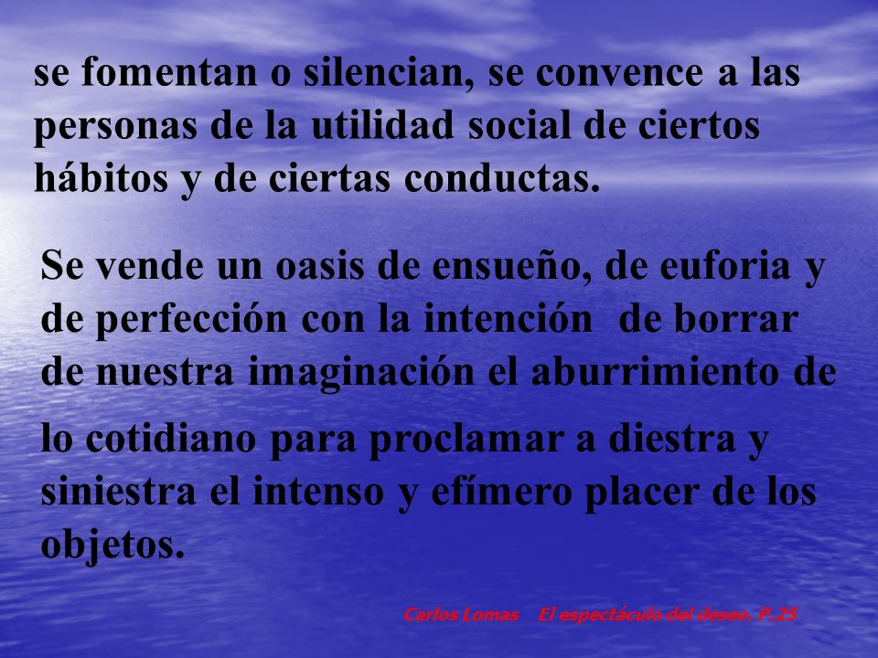 se fomentan o silencian, se convence a las personas de la utilidad social de ciertos hábitos y de ciertas conductas.