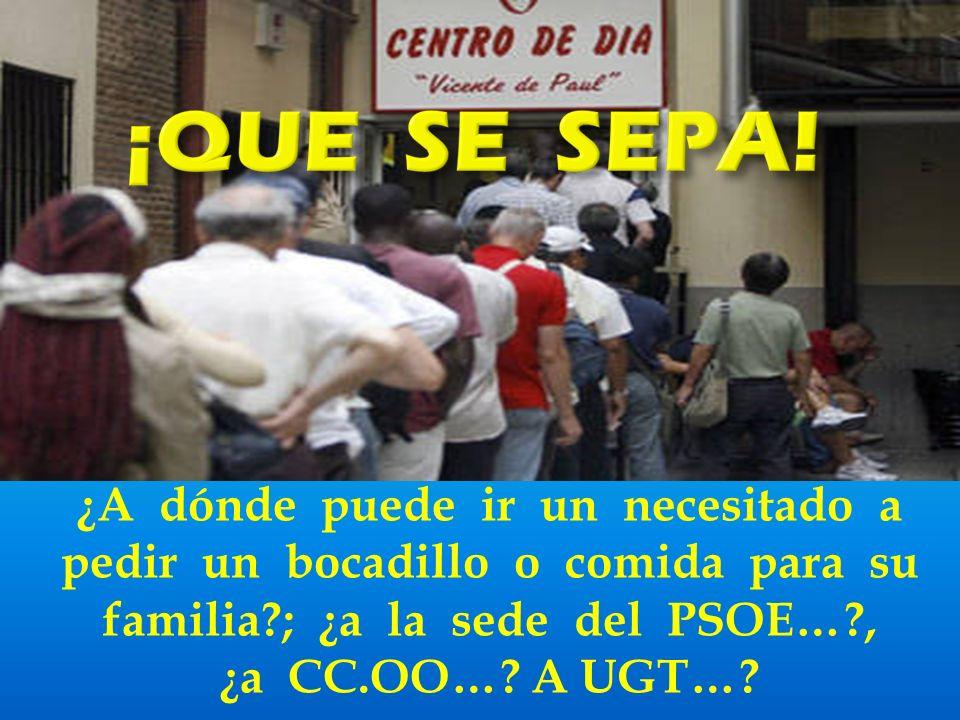 ¿A dónde puede ir un necesitado a pedir un bocadillo o comida para su familia ; ¿a la sede del PSOE… , ¿a CC.OO….