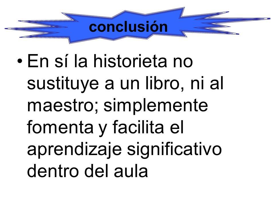conclusión En sí la historieta no sustituye a un libro, ni al maestro; simplemente fomenta y facilita el aprendizaje significativo dentro del aula.