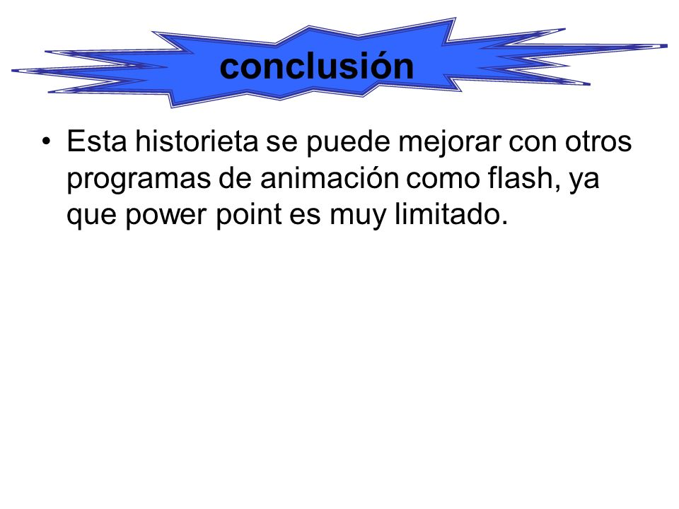 conclusión Esta historieta se puede mejorar con otros programas de animación como flash, ya que power point es muy limitado.