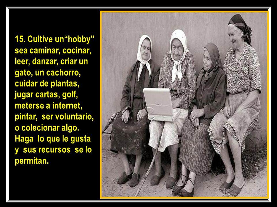 15. Cultive un hobby sea caminar, cocinar, leer, danzar, criar un gato, un cachorro, cuidar de plantas, jugar cartas, golf, meterse a internet, pintar, ser voluntario,