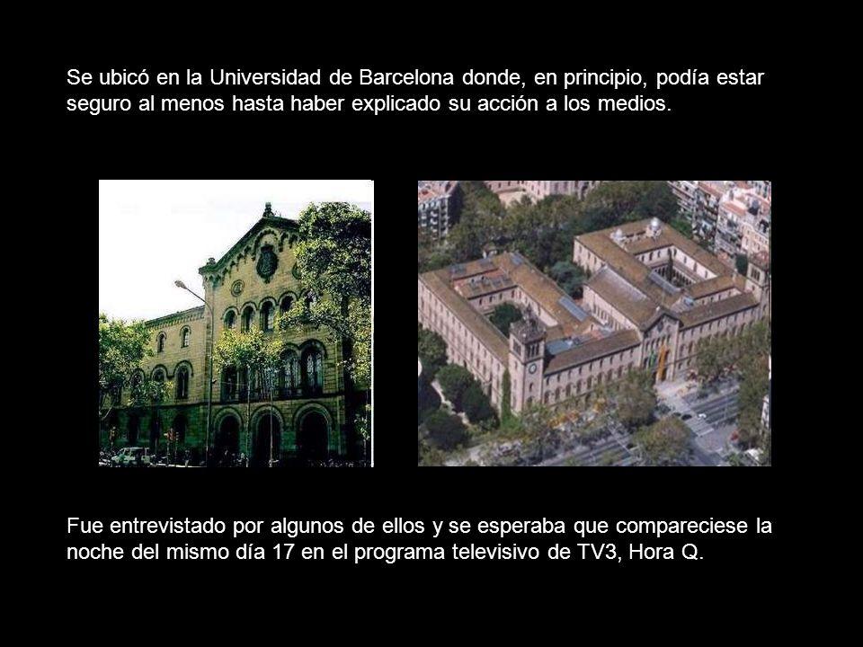 Se ubicó en la Universidad de Barcelona donde, en principio, podía estar seguro al menos hasta haber explicado su acción a los medios.