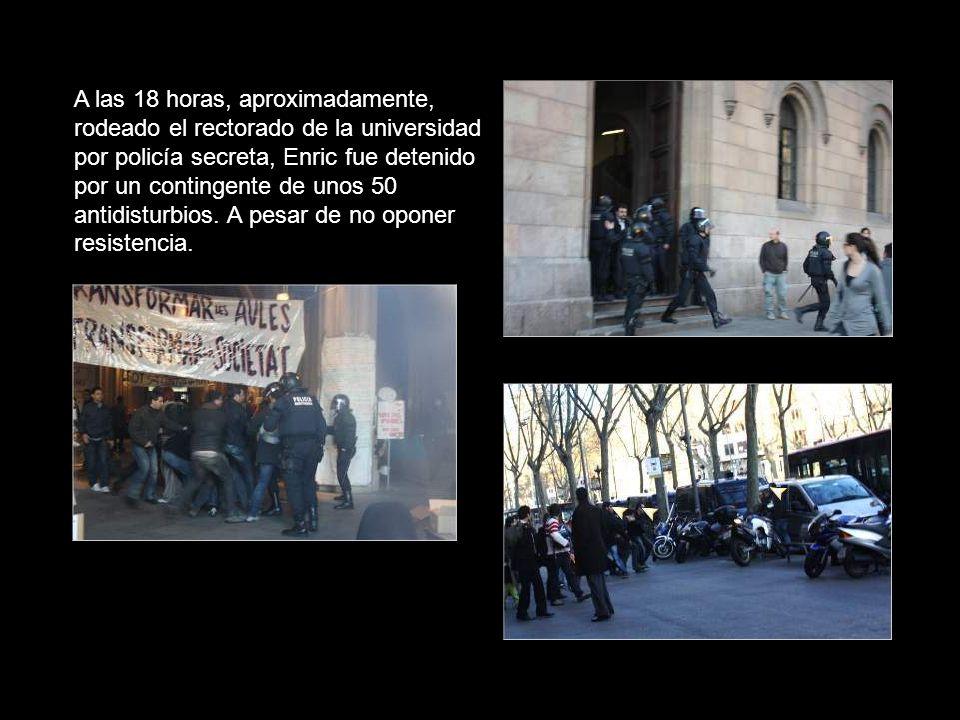 A las 18 horas, aproximadamente, rodeado el rectorado de la universidad por policía secreta, Enric fue detenido por un contingente de unos 50 antidisturbios.
