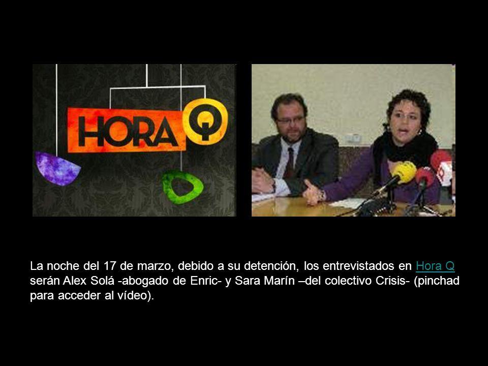 La noche del 17 de marzo, debido a su detención, los entrevistados en Hora Q serán Alex Solá -abogado de Enric- y Sara Marín –del colectivo Crisis- (pinchad para acceder al vídeo).