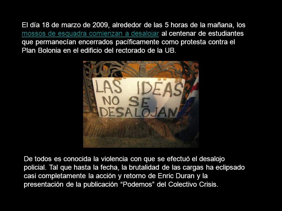 El día 18 de marzo de 2009, alrededor de las 5 horas de la mañana, los mossos de esquadra comienzan a desalojar al centenar de estudiantes que permanecían encerrados pacíficamente como protesta contra el Plan Bolonia en el edificio del rectorado de la UB.