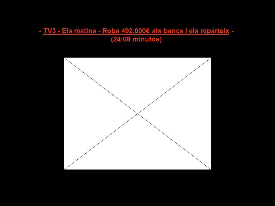 - TV3 - Els matins - Roba 492.000€ als bancs i els reparteix -(24:08 minutos)