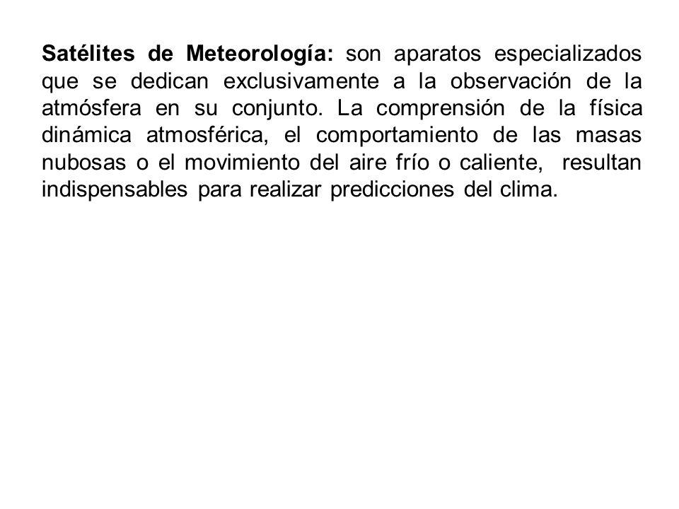 Satélites de Meteorología: son aparatos especializados que se dedican exclusivamente a la observación de la atmósfera en su conjunto.