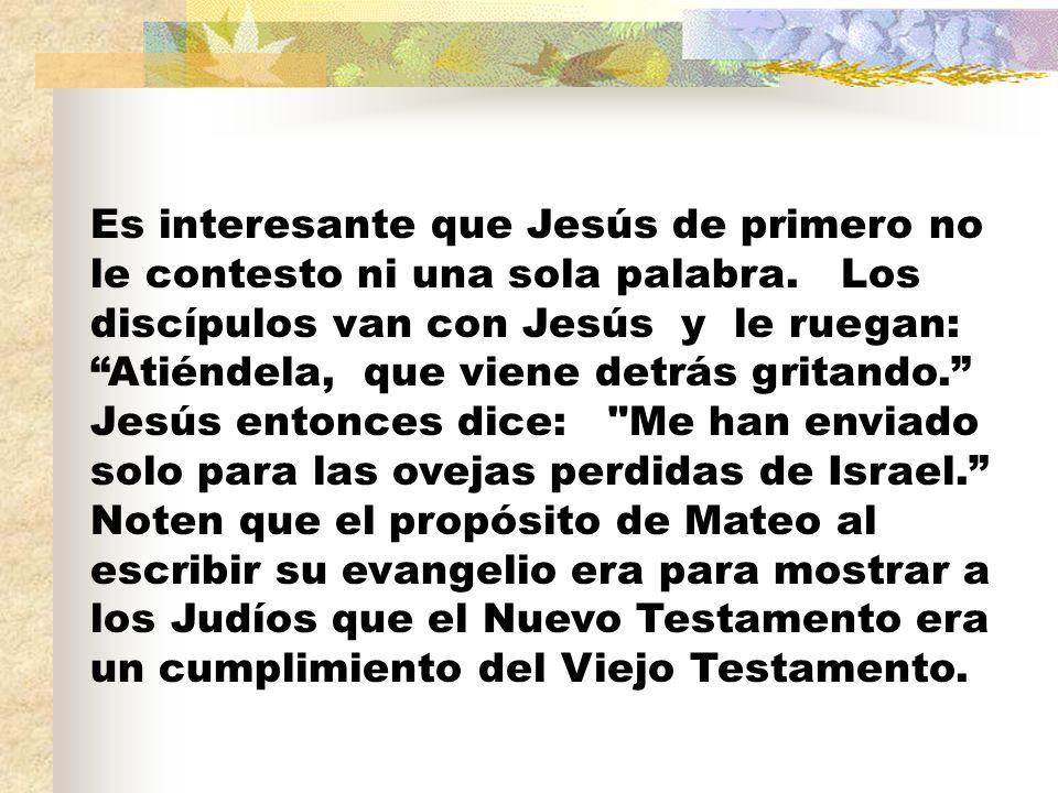 Es interesante que Jesús de primero no le contesto ni una sola palabra