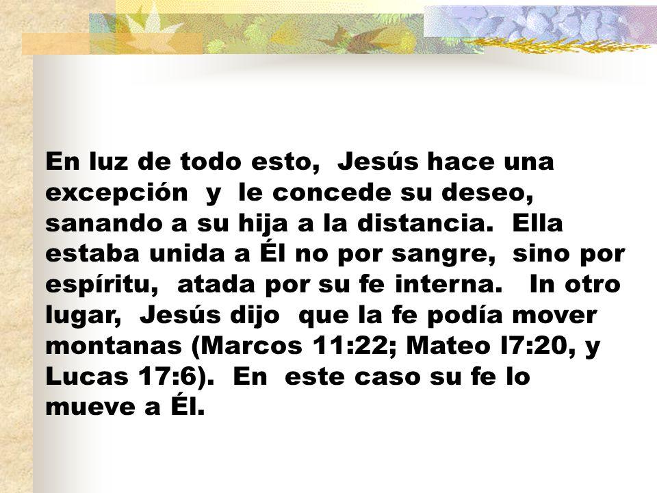 En luz de todo esto, Jesús hace una excepción y le concede su deseo, sanando a su hija a la distancia.