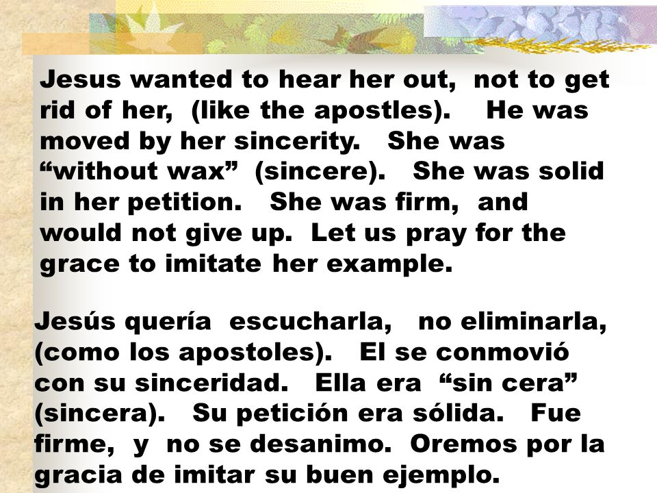 Jesus wanted to hear her out, not to get rid of her, (like the apostles). He was moved by her sincerity. She was without wax (sincere). She was solid in her petition. She was firm, and would not give up. Let us pray for the grace to imitate her example.