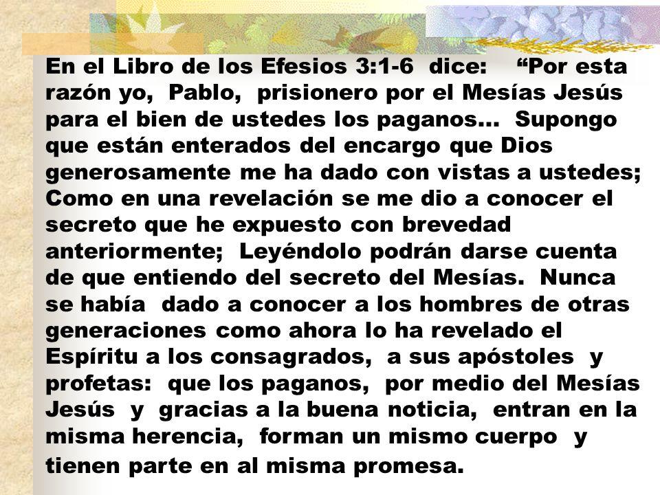 En el Libro de los Efesios 3:1-6 dice: Por esta razón yo, Pablo, prisionero por el Mesías Jesús para el bien de ustedes los paganos...