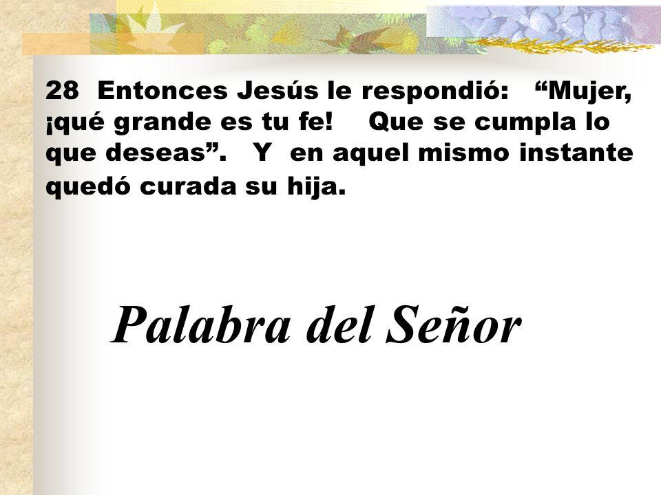 28 Entonces Jesús le respondió: Mujer, ¡qué grande es tu fe