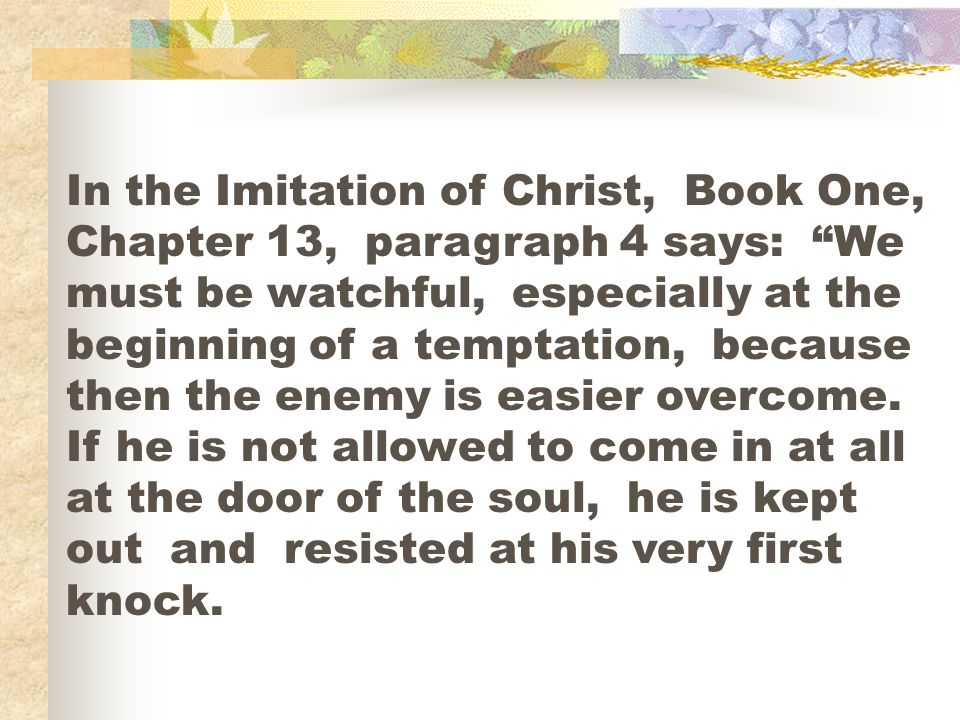 In the Imitation of Christ, Book One, Chapter 13, paragraph 4 says: We must be watchful, especially at the beginning of a temptation, because then the enemy is easier overcome.