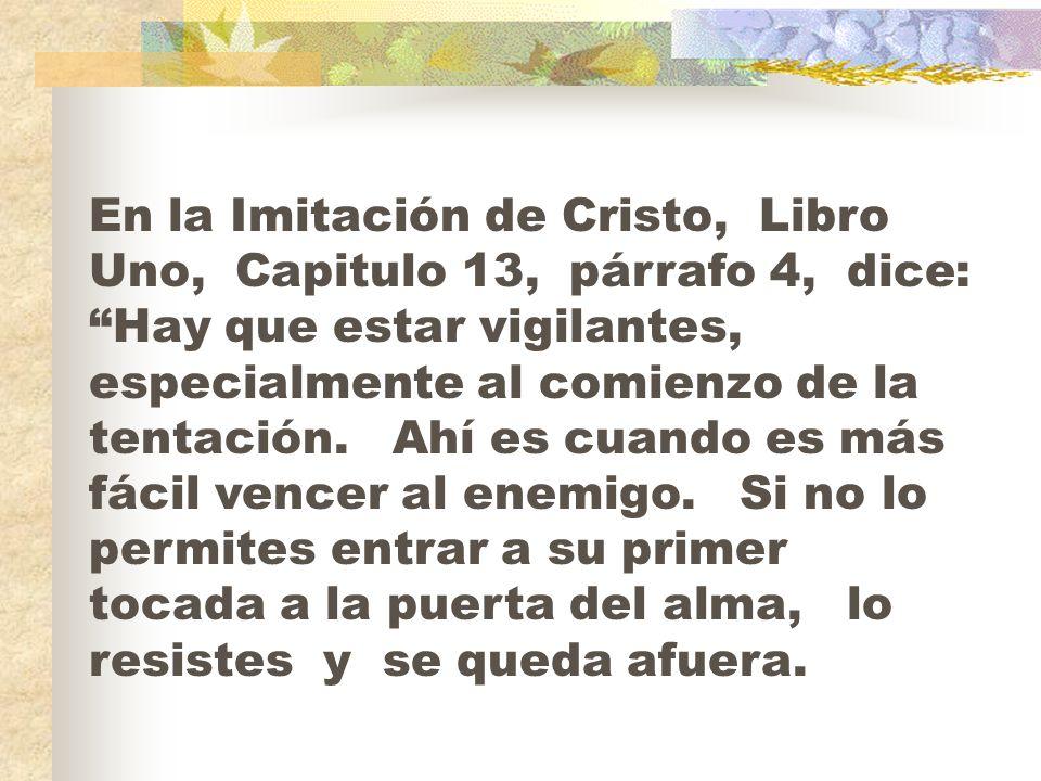 En la Imitación de Cristo, Libro Uno, Capitulo 13, párrafo 4, dice: Hay que estar vigilantes, especialmente al comienzo de la tentación.